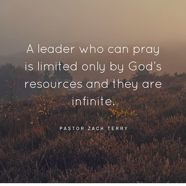 A leader who can pray is only limited by God's resources and they are infinite.